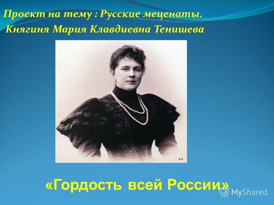 Проект на тему : Русские меценаты. Княгиня Мария Кладиевна Тенишева «Гордость всей России»