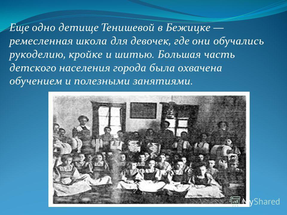 Еще одно детище Тенишевой в Бежицке ремесленная школа для девочек, где они обучались рукоделию, кройке и шитью. Большая часть детского населения города была охвачена обучением и полезными занятиями.
