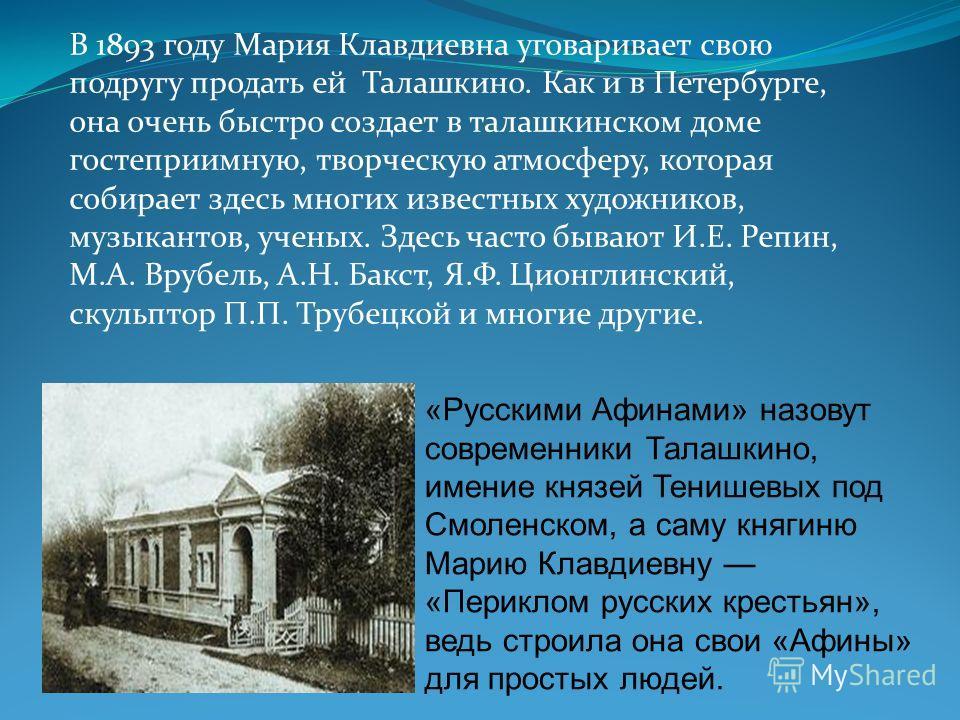 В 1893 году Мария Кладиевна уговаривает свою подругу продать ей Талашкино. Как и в Петербурге, она очень быстро создает в талашкинском доме гостеприимную, творческую атмосферу, которая собирает здесь многих известных художников, музыкантов, ученых. З