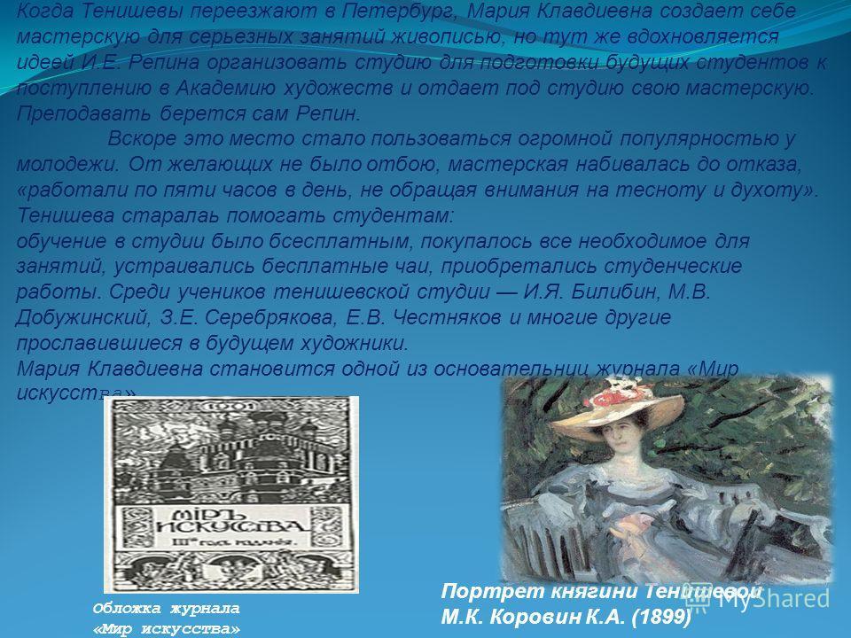 Когда Тенишевы переезжают в Петербург, Мария Кладиевна создает себе мастерскую для серьезных занятий живописью, но тут же вдохновляется идеей И.Е. Репина организовать студию для подготовки будущих студентов к поступлению в Академию художеств и отдает