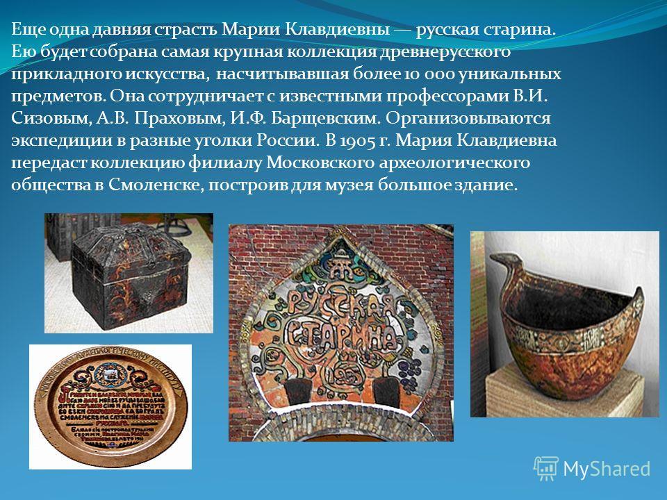 Еще одна давняя страсть Марии Клавдиевны русская старина. Ею будет собрана самая крупная коллекция древнерусского прикладного искусства, насчитывавшая более 10 000 уникальных предметов. Она сотрудничает с известными профессорами В.И. Сизовым, А.В. Пр