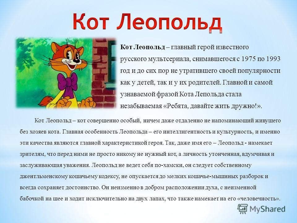 Кот Леопольд – главный герой известного русского мультсериала, снимавшегося с 1975 по 1993 год и до сих пор не утратившего своей популярности как у детей, так и у их родителей. Главной и самой узнаваемой фразой Кота Лепольда стала незабываемая «Ребят
