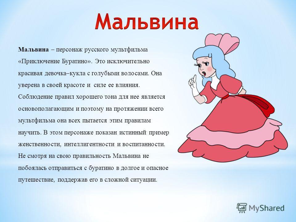 Мальвина – персонаж русского мультфильма «Приключение Буратино». Это исключительно красивая девочка–кукла с голубыми волосами. Она уверена в своей красоте и силе ее влияния. Соблюдение правил хорошего тона для нее является основополагающим и поэтому