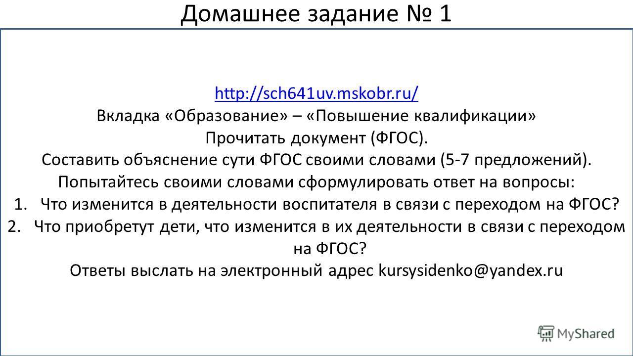 Домашнее задание 1 http://sch641uv.mskobr.ru/ Вкладка «Образование» – «Повышение квалификации» Прочитать документ (ФГОС). Составить объяснение сути ФГОС своими словами (5-7 предложений). Попытайтесь своими словами сформулировать ответ на вопросы: 1.