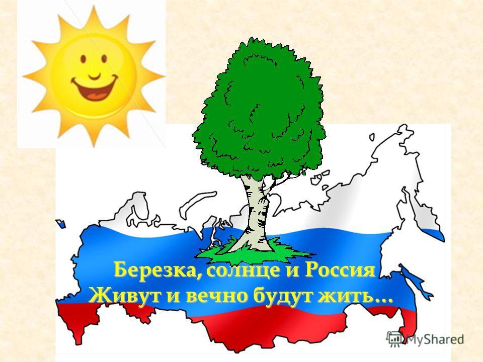 Березка, солнце и Россия Живут и вечно будут жить…