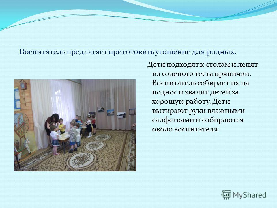 Воспитатель предлагает приготовить угощение для родных. Дети подходят к столам и лепят из соленого теста прянички. Воспитатель собирает их на поднос и хвалит детей за хорошую работу. Дети вытирают руки влажными салфетками и собираются около воспитате