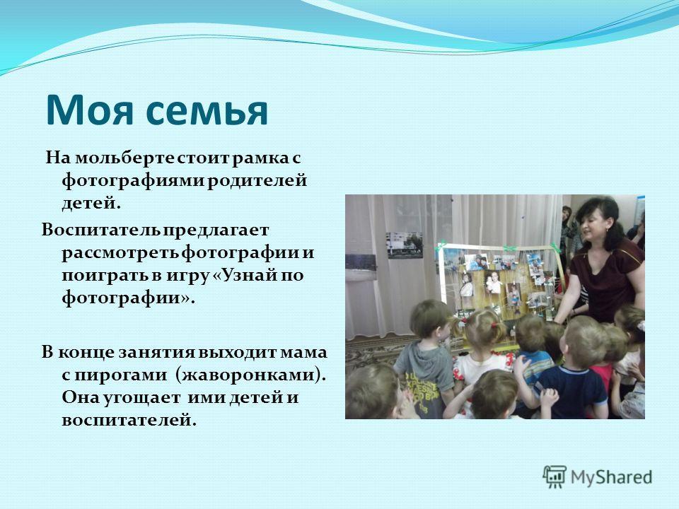 Моя семья На мольберте стоит рамка с фотографиями родителей детей. Воспитатель предлагает рассмотреть фотографии и поиграть в игру «Узнай по фотографии». В конце занятия выходит мама с пирогами (жаворонками). Она угощает ими детей и воспитателей.