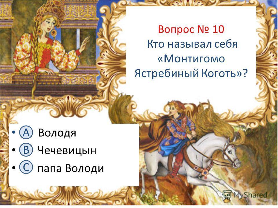 Вопрос 10 Кто называл себя «Монтигомо Ястребиный Коготь»? А. Володя В. Чечевицын С. папа Володи А B C