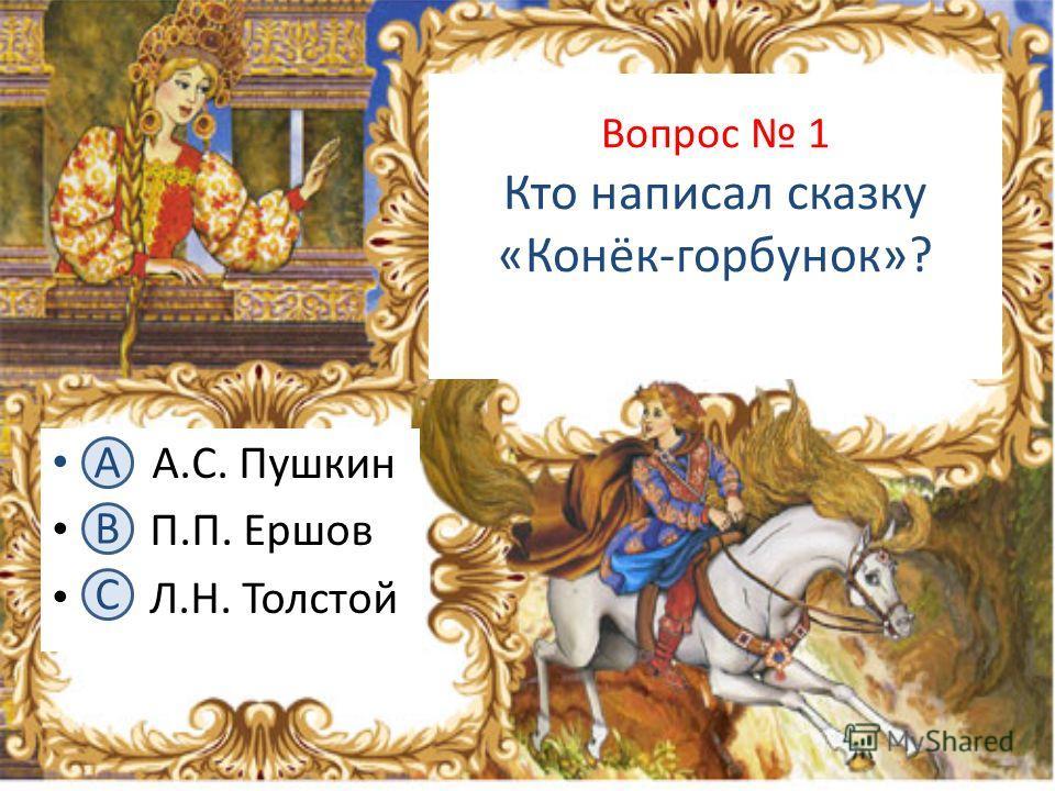Вопрос 1 Кто написал сказку «Конёк-горбунок»? А. А.С. Пушкин В. П.П. Ершов С. Л.Н. Толстой А B C