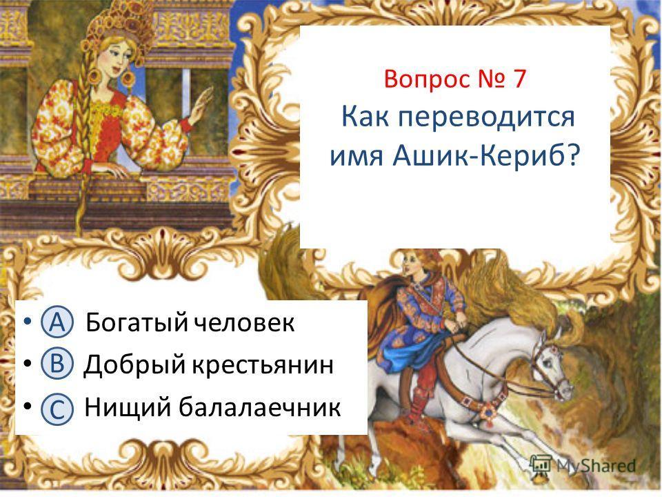 Вопрос 7 Как переводится имя Ашик-Кериб? А. Богатый человек В. Добрый крестьянин С. Нищий балалаечник А B C