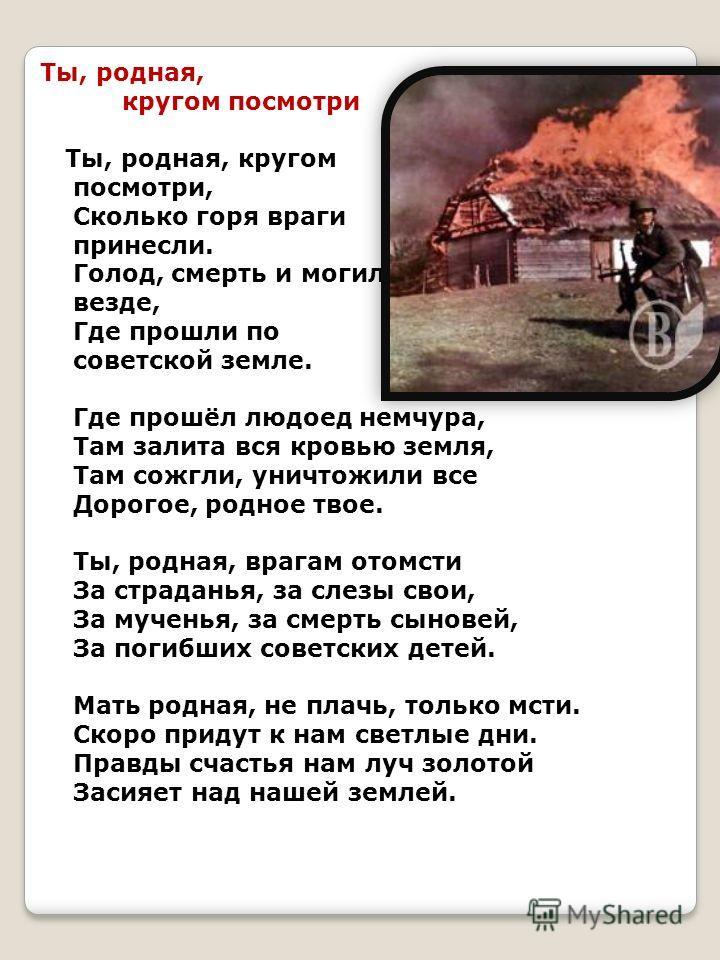 Ты, родная, кругом посмотри Ты, родная, кругом посмотри, Сколько горя враги принесли. Голод, смерть и могилы везде, Где прошли по советской земле. Где прошёл людоед немчура, Там залита вся кровью земля, Там сожгли, уничтожили все Дорогое, родное твое