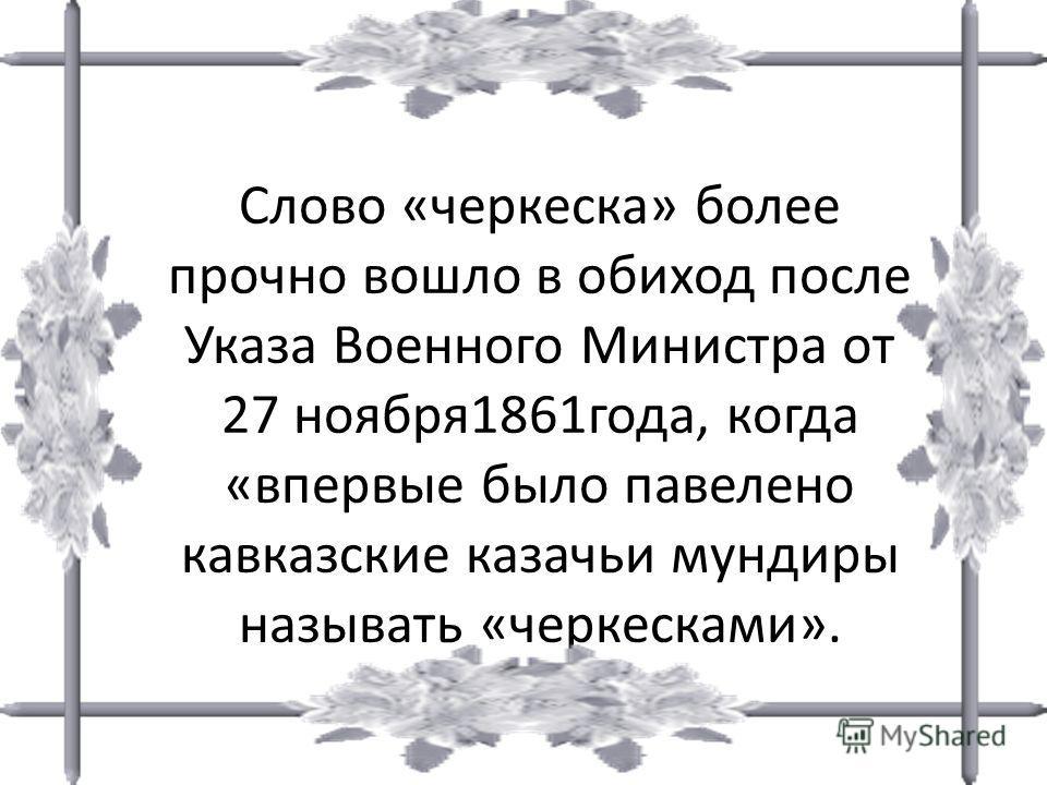 Слово «черкеска» более прочно вошло в обиход после Указа Военного Министра от 27 ноября 1861 года, когда «впервые было павелено кавказские казачьи мундиры называть «черкесками».