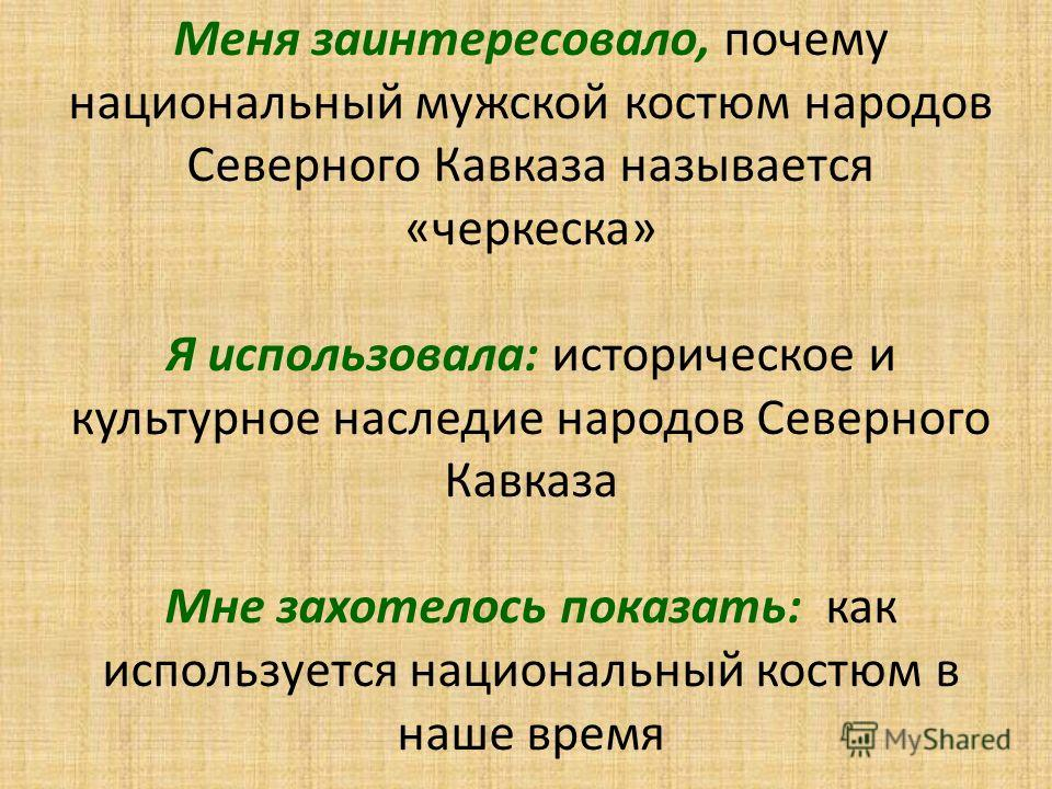 Меня заинтересовало, почему национальный мужской костюм народов Северного Кавказа называется «черкеска» Я использовала: историческое и культурное наследие народов Северного Кавказа Мне захотелось показать: как используется национальный костюм в наше