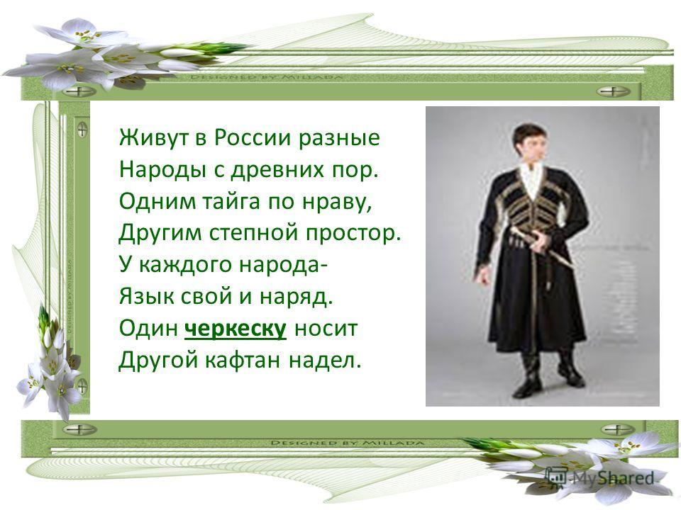 Живут в России разные Народы с древних пор. Одним тайга по нраву, Другим степной простор. У каждого народа- Язык свой и наряд. Один черкеску носит Другой кафтан надел.