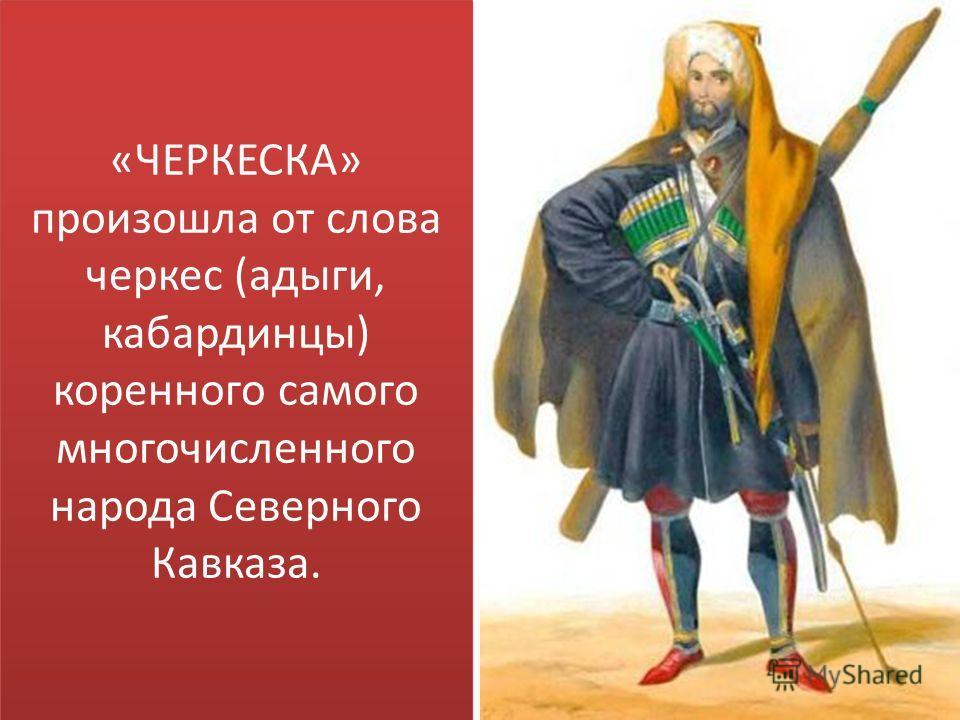 «ЧЕРКЕСКА» произошла от слова черкес (адыги, кабардинцы) коренного самого многочисленного народа Северного Кавказа.