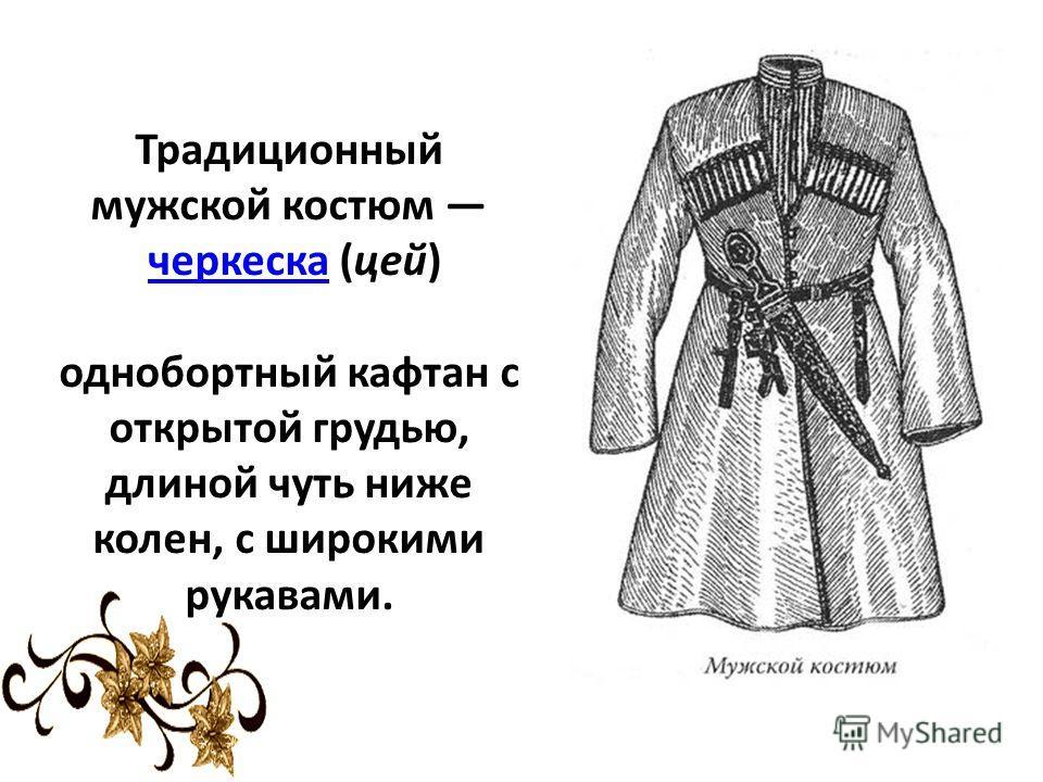 Традиционный мужской костюм черкеска (цей) однобортный кафтан с открытой грудью, длиной чуть ниже колен, с широкими рукавами.черкеска