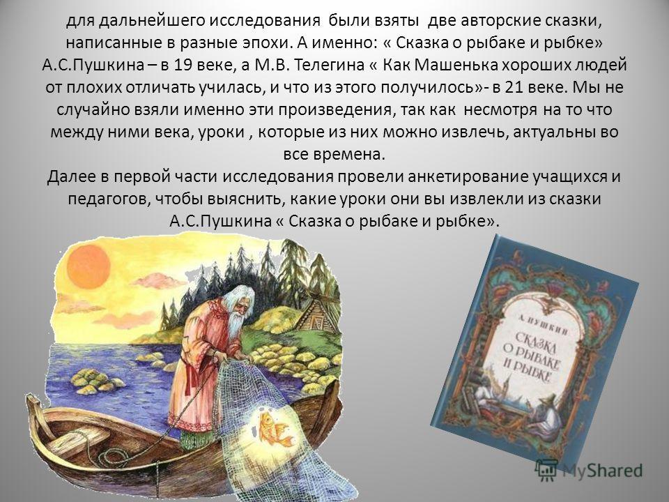 для дальнейшего исследования были взяты две авторские сказки, написанные в разные эпохи. А именно: « Сказка о рыбаке и рыбке» А.С.Пушкина – в 19 веке, а М.В. Телегина « Как Машенька хороших людей от плохих отличать училась, и что из этого получилось»
