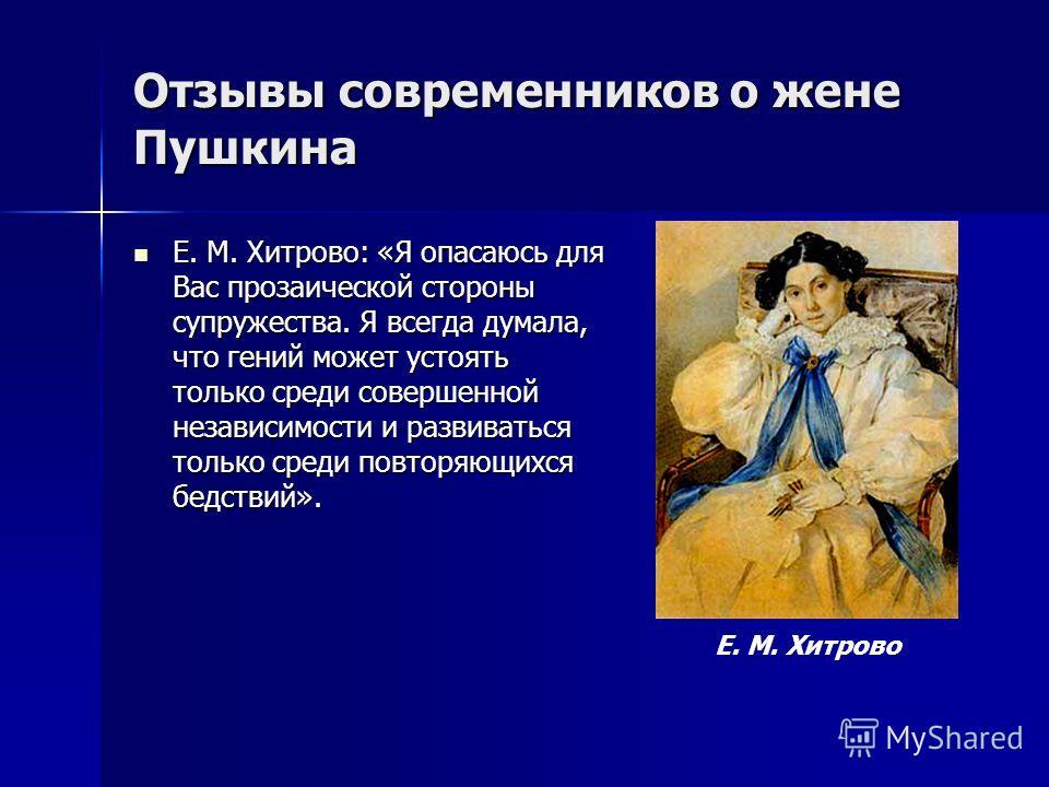Отзывы современников о жене Пушкина Е. М. Хитрово: «Я опасаюсь для Вас прозаической стороны супружества. Я всегда думала, что гений может устоять только среди совершенной независимости и развиваться только среди повторяющихся бедствий». Е. М. Хитрово