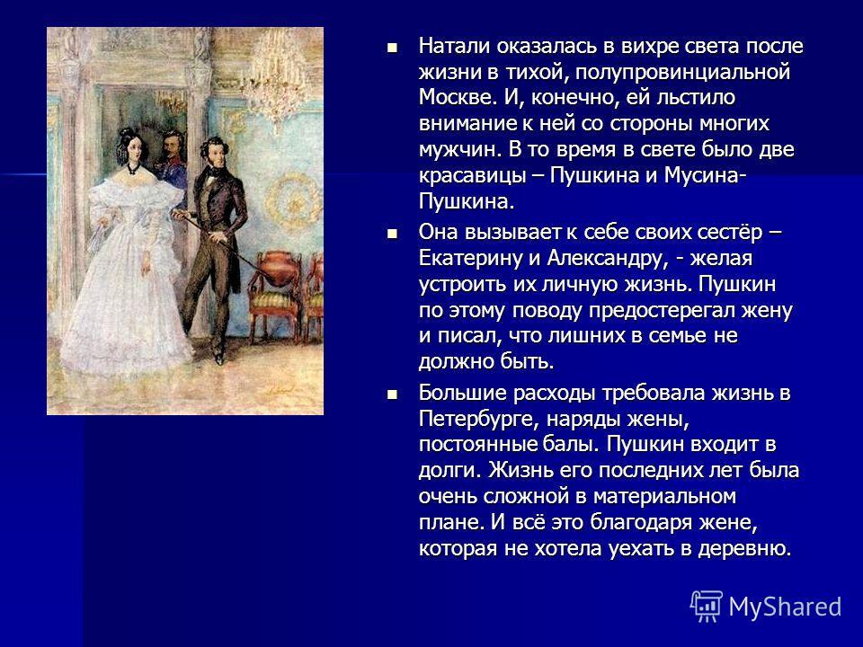 Натали оказалась в вихре света после жизни в тихой, полупровинциальной Москве. И, конечно, ей льстило внимание к ней со стороны многих мужчин. В то время в свете было две красавицы – Пушкина и Мусина- Пушкина. Натали оказалась в вихре света после жиз