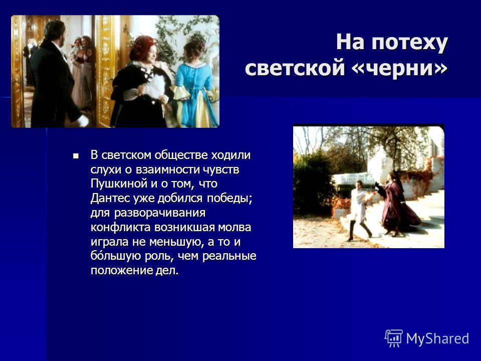 На потеху светской «черни» В светском обществе ходили слухи о взаимности чувств Пушкиной и о том, что Дантес уже добился победы; для разворачивания конфликта возникшая молва играла не меньшую, а то и бо́льшую роль, чем реальные положение дел. В светс