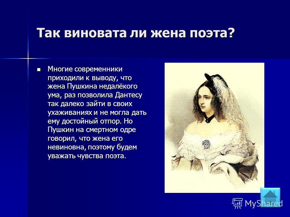 Так виновата ли жена поэта? Многие современники приходили к выводу, что жена Пушкина недалёкого ума, раз позволила Дантесу так далеко зайти в своих ухаживаниях и не могла дать ему достойный отпор. Но Пушкин на смертном одре говорил, что жена его неви