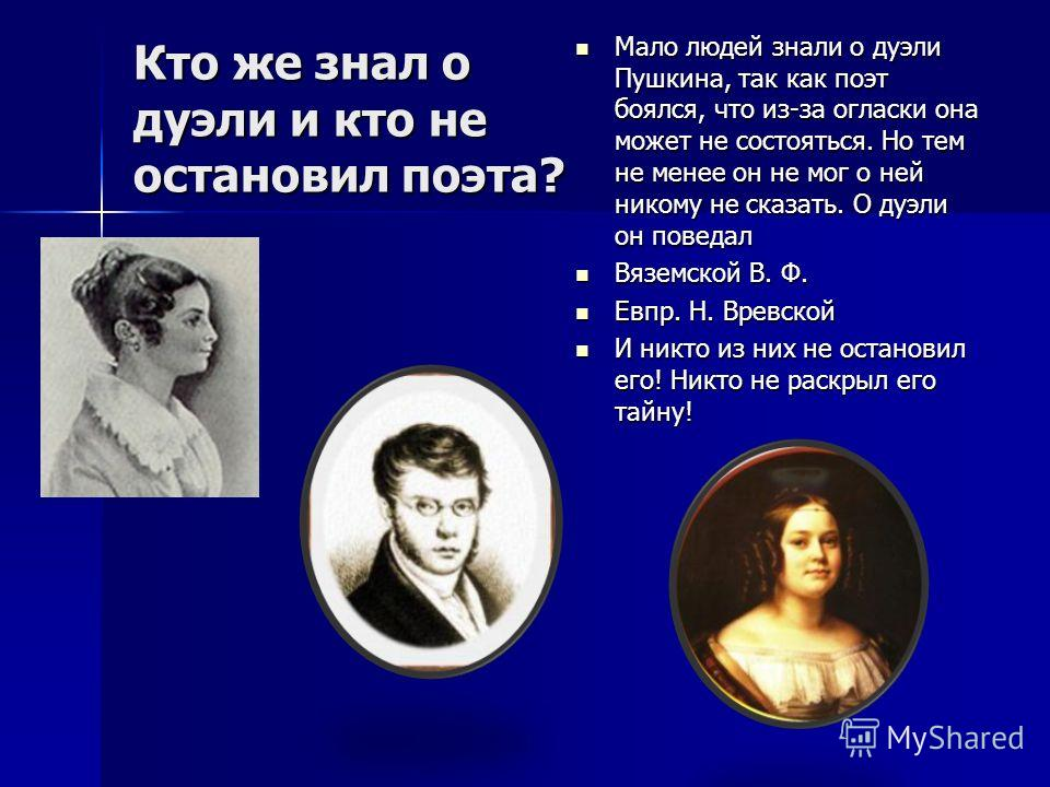 Кто же знал о дуэли и кто не остановил поэта? Мало людей знали о дуэли Пушкина, так как поэт боялся, что из-за огласки она может не состояться. Но тем не менее он не мог о ней никому не сказать. О дуэли он поведал Мало людей знали о дуэли Пушкина, та