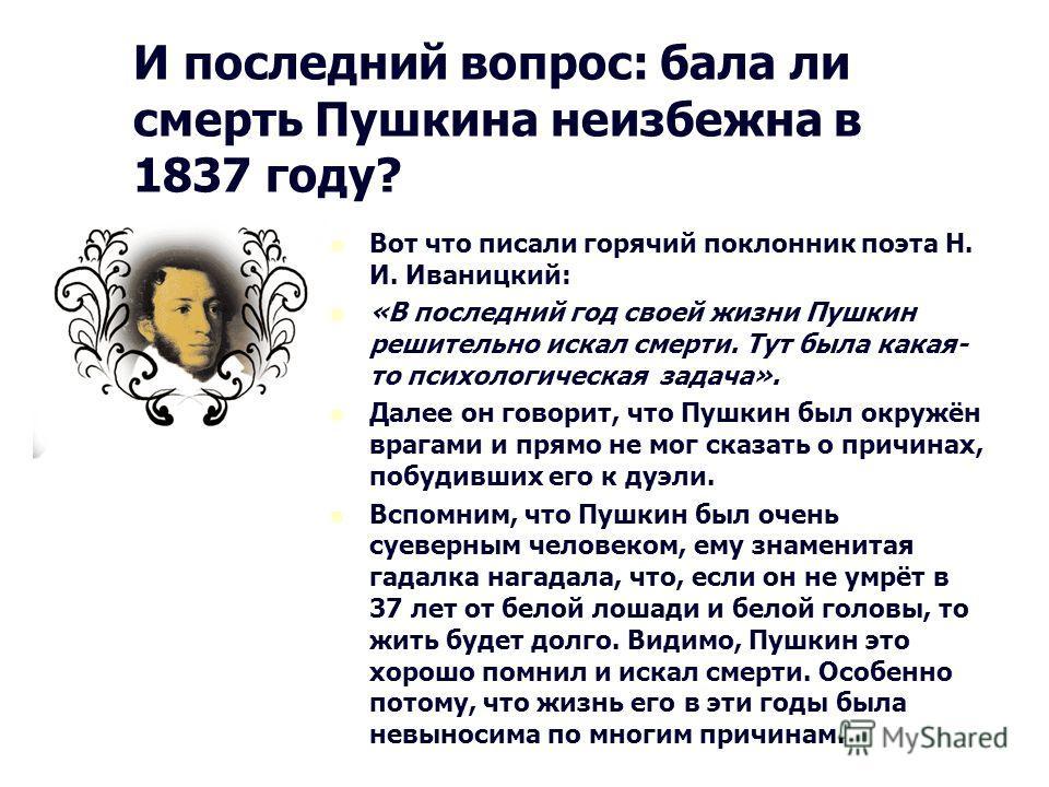 И последний вопрос: бала ли смерть Пушкина неизбежна в 1837 году? Вот что писали горячий поклонник поэта Н. И. Иваницкий: «В последний год своей жизни Пушкин решительно искал смерти. Тут была какая- то психологическая задача». Далее он говорит, что П