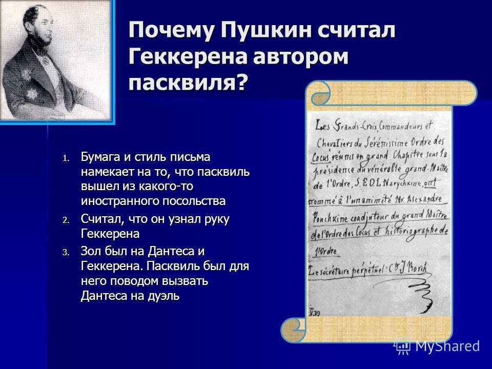 Почему Пушкин считал Геккерена автором пасквиля? 1. Бумага и стиль письма намекает на то, что пасквиль вышел из какого-то иностранного посольства 2. Считал, что он узнал руку Геккерена 3. Зол был на Дантеса и Геккерена. Пасквиль был для него поводом