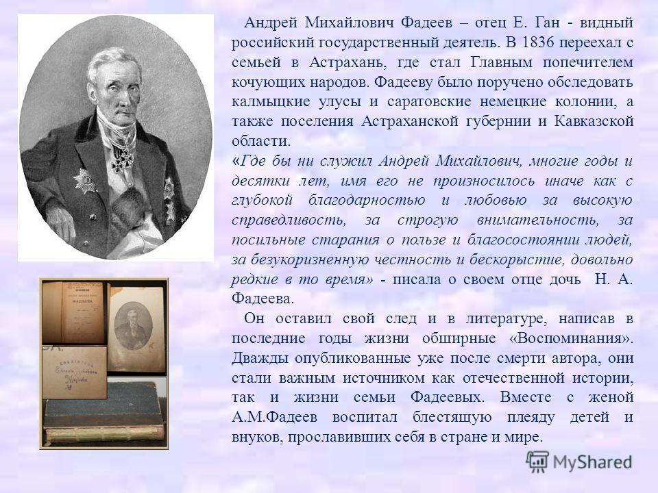 Андрей Михайлович Фадеев – отец Е. Ган - видный российский государственный деятель. В 1836 переехал с семьей в Астрахань, где стал Главным попечителем кочующих народов. Фадееву было поручено обследовать калмыцкие улусы и саратовские немецкие колонии,