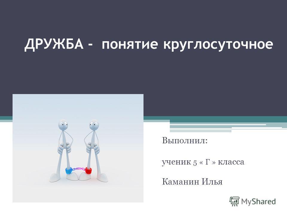 ДРУЖБА - понятие круглосуточное Выполнил: ученик 5 « Г » класса Каманин Илья