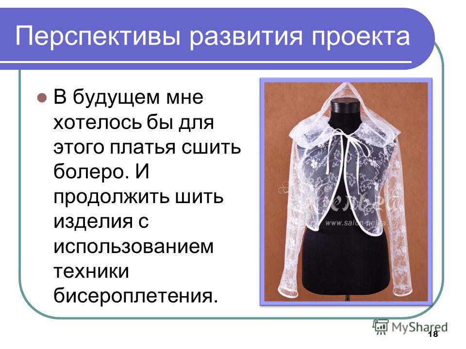 Перспективы развития проекта В будущем мне хотелось бы для этого платья сшить болеро. И продолжить шить изделия с использованием техники бисероплетения. 18