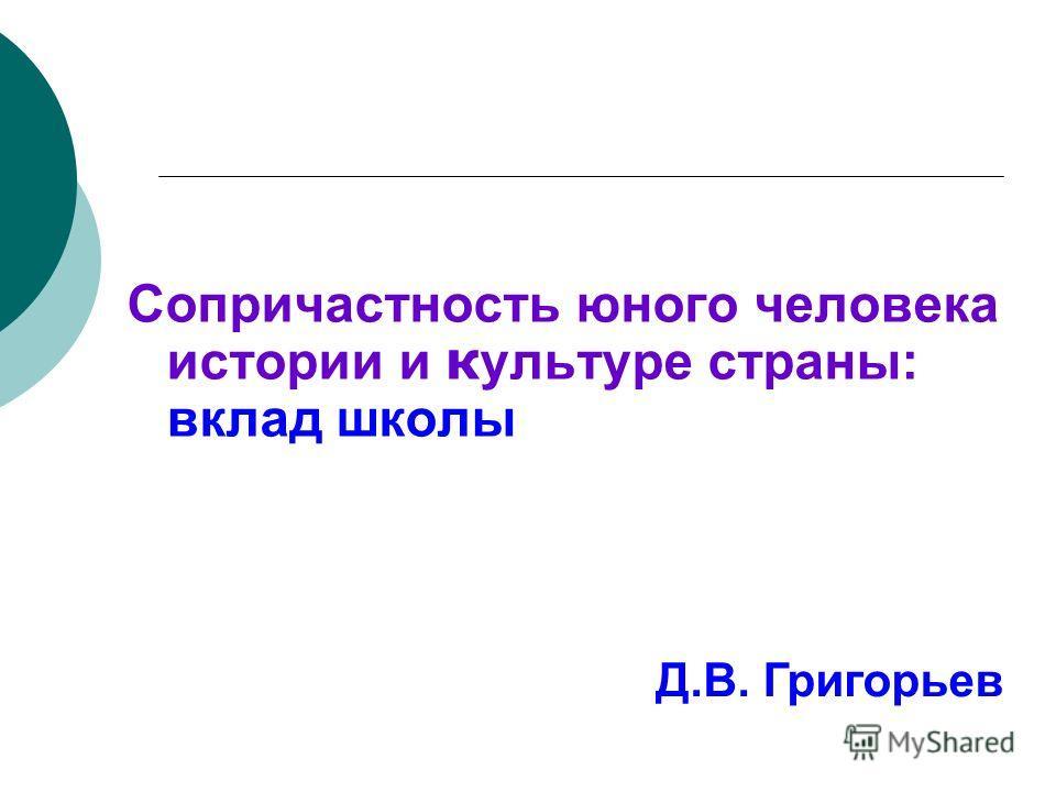 Сопричастность юного человека истории и культуре страны: вклад школы Д.В. Григорьев