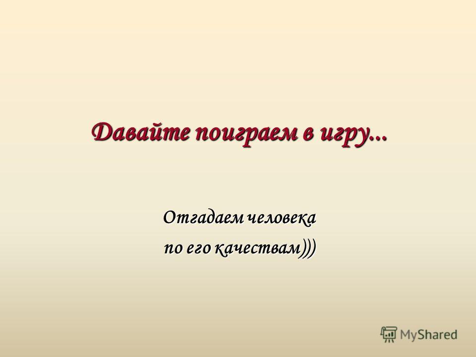 Давайте поиграем в игру... Отгадаем человека по его качествам)))