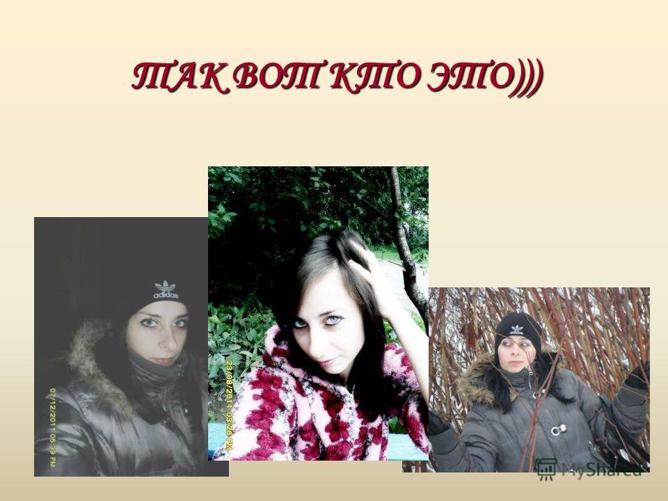 ТАК ВОТ КТО ЭТО)))