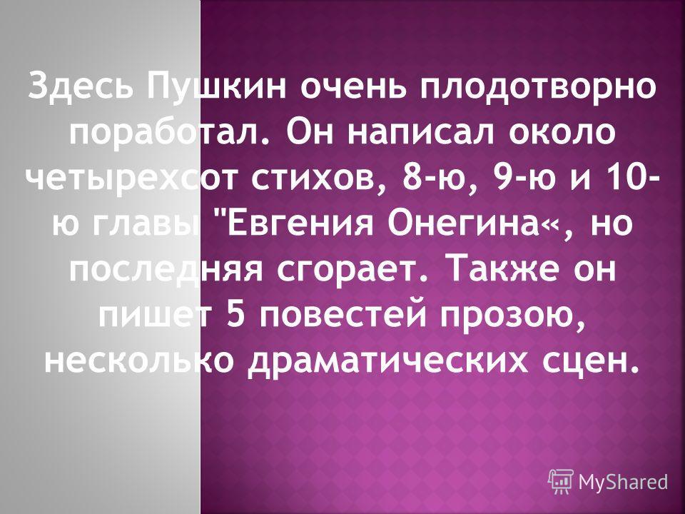 Здесь Пушкин очень плодотворно поработал. Он написал около четырехсот стихов, 8-ю, 9-ю и 10- ю главы Евгения Онегина«, но последняя сгорает. Также он пишет 5 повестей прозою, несколько драматических сцен.