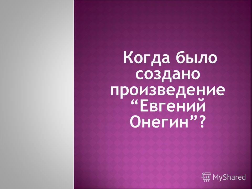 Когда было создано произведение Евгений Онегин?
