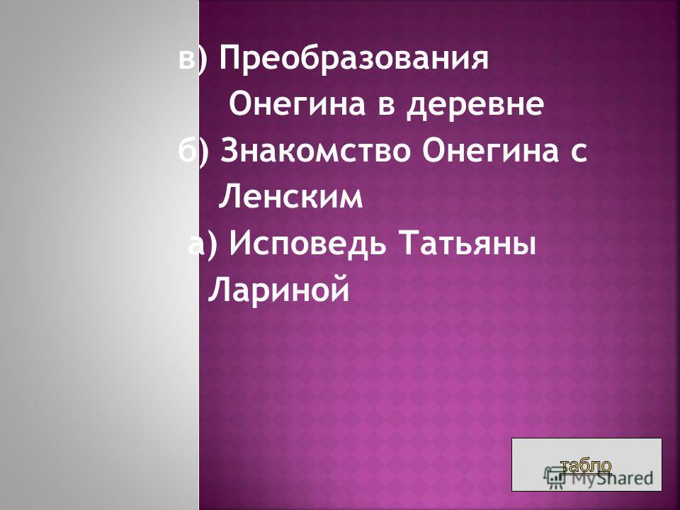 в) Преобразования Онегина в деревне б) Знакомство Онегина с Ленским а) Исповедь Татьяны Лариной