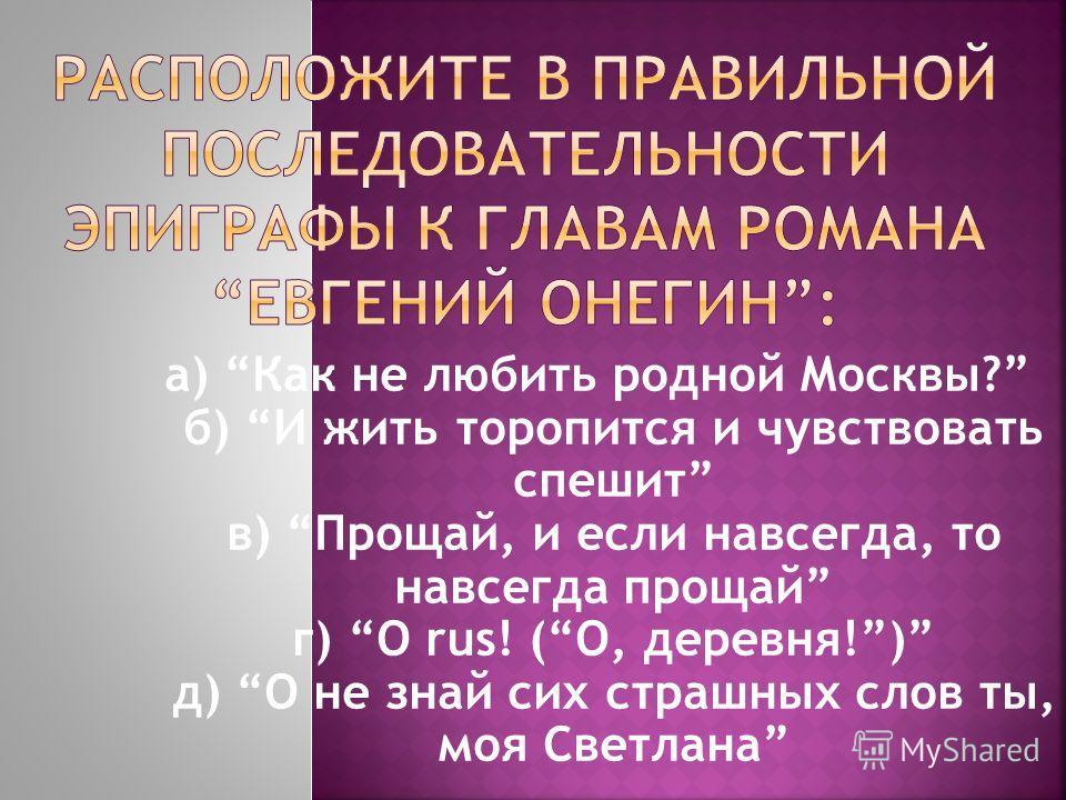 а) Как не любить родной Москвы? б) И жить торопится и чувствовать спешит в) Прощай, и если навсегда, то навсегда прощай г) O rus! (О, деревня!) д) О не знай сих страшных слов ты, моя Светлана