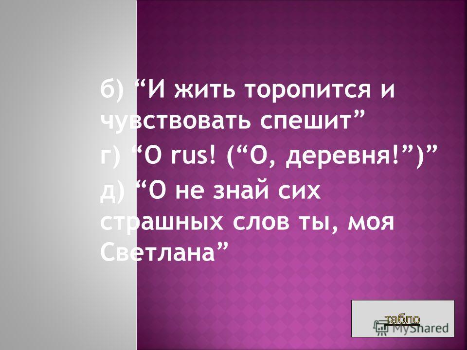 б) И жить торопится и чувствовать спешит г) O rus! (О, деревня!) д) О не знай сих страшных слов ты, моя Светлана