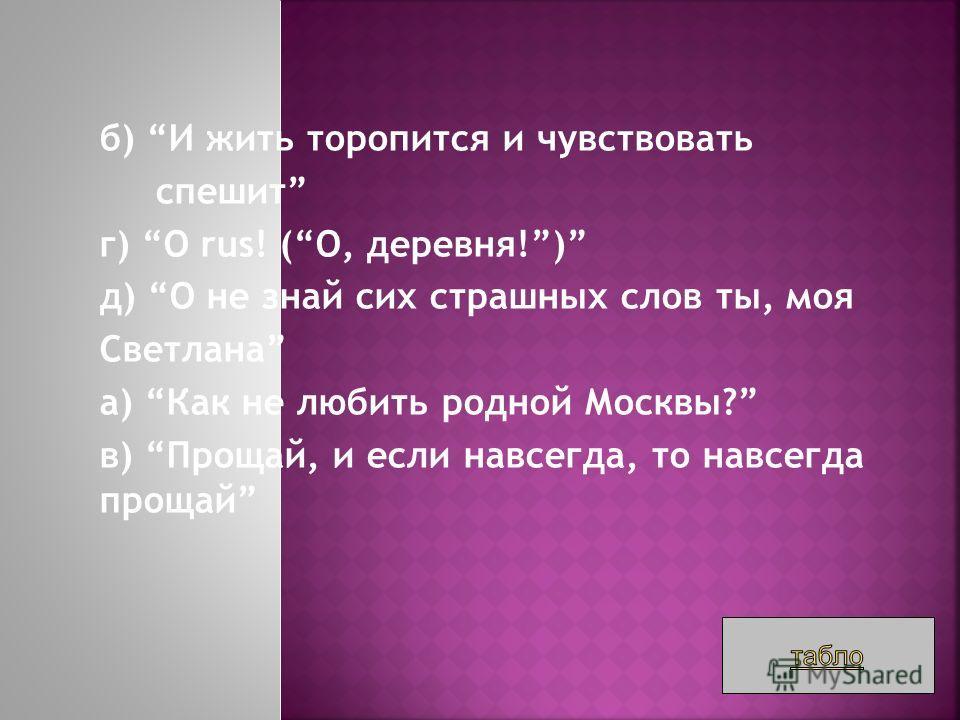 б) И жить торопится и чувствовать спешит г) O rus! (О, деревня!) д) О не знай сих страшных слов ты, моя Светлана а) Как не любить родной Москвы? в) Прощай, и если навсегда, то навсегда прощай