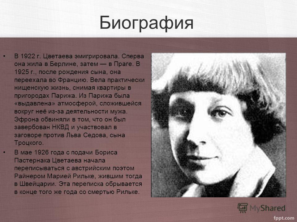 Биография В 1922 г. Цветаева эмигрировала. Сперва она жила в Берлине, затем в Праге. В 1925 г., после рождения сына, она переехала во Францию. Вела практически нищенскую жизнь, снимая квартиры в пригородах Парижа. Из Парижа была «выдавлена» атмосферо