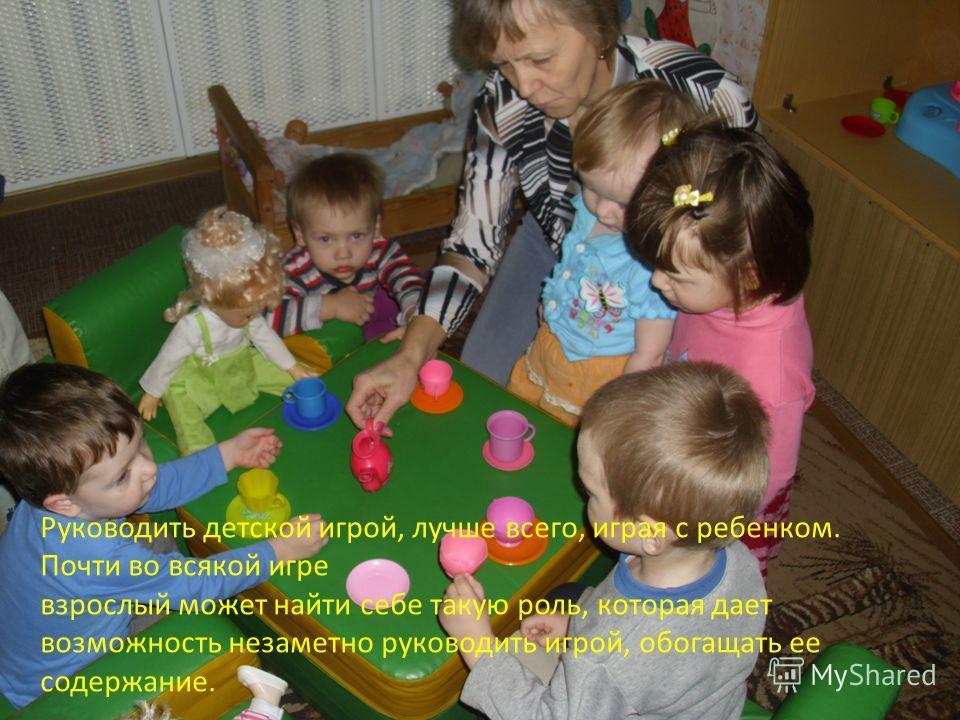 Руководить детской игрой, лучше всего, играя с ребенком. Почти во всякой игре взрослый может найти себе такую роль, которая дает возможность незаметно руководить игрой, обогащать ее содержание.