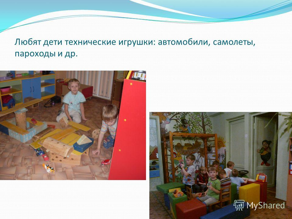 Любят дети технические игрушки: автомобили, самолеты, пароходы и др.