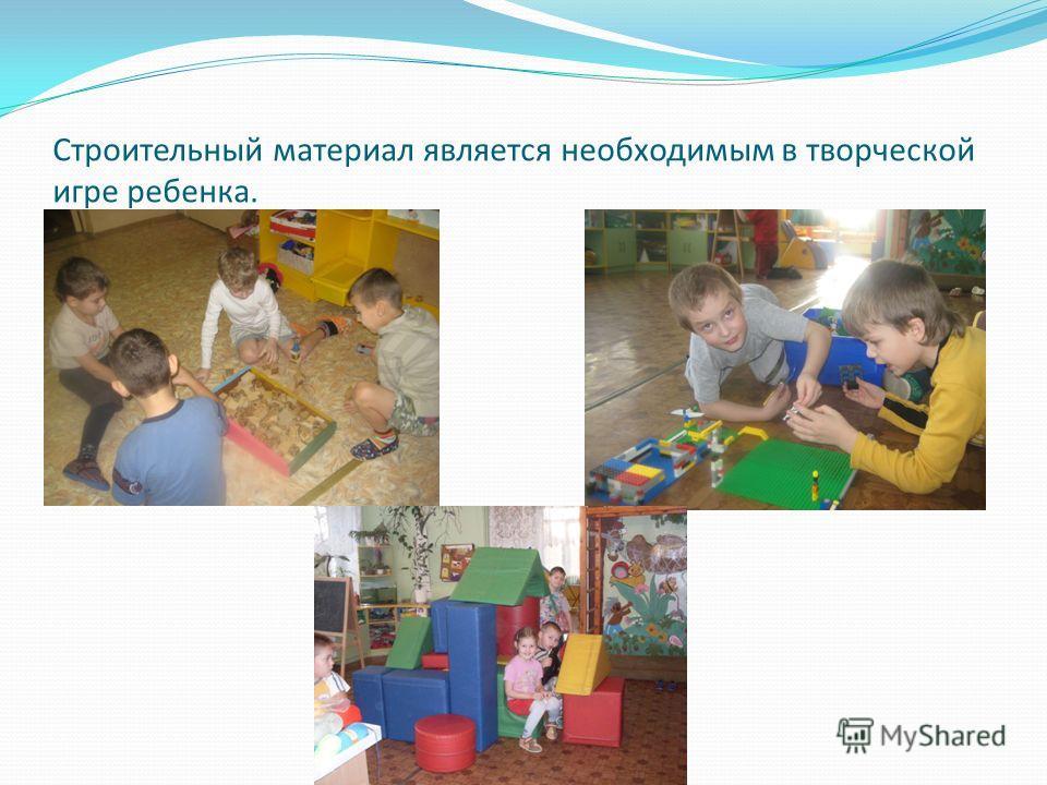 Строительный материал является необходимым в творческой игре ребенка.