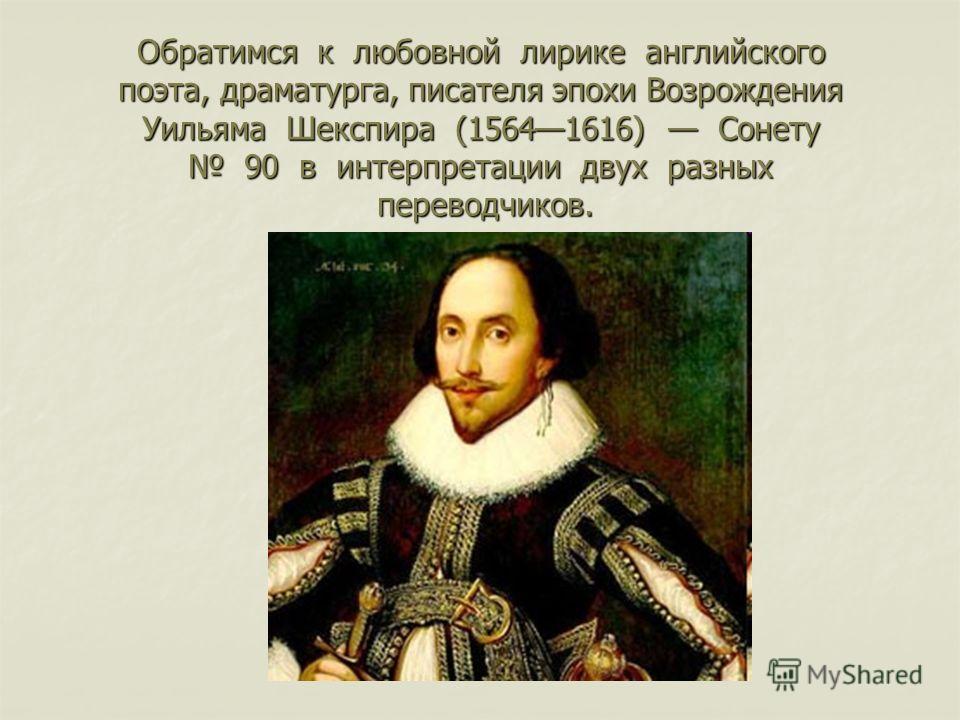 Обратимся к любовной лирике английского поэта, драматурга, писателя эпохи Возрождения Уильяма Шекспира (15641616) Сонету 90 в интерпретации двух разных переводчиков.