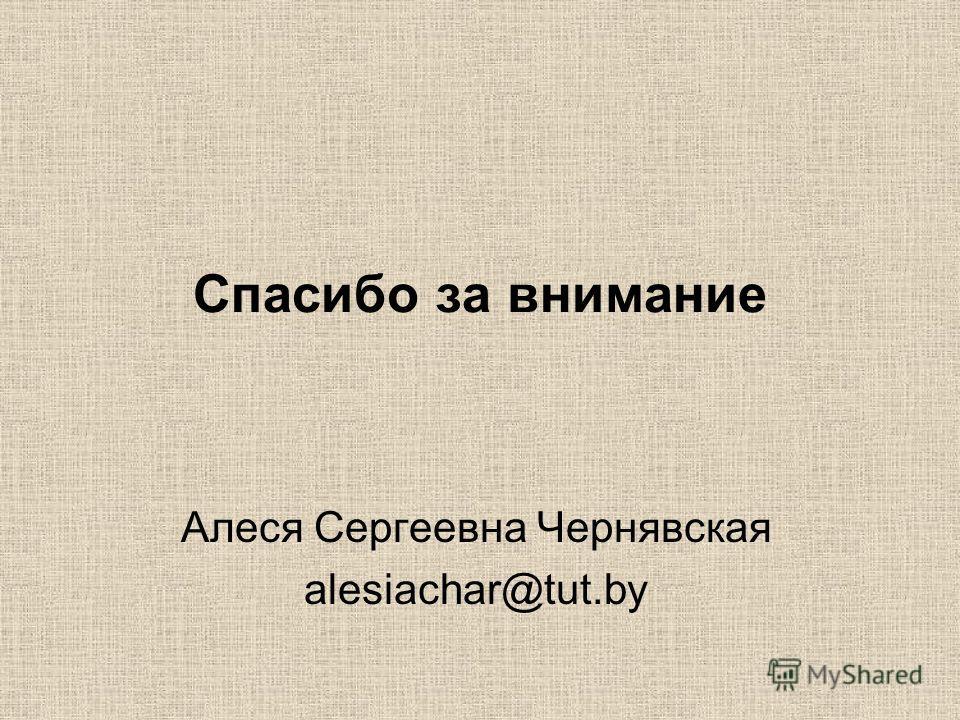 Спасибо за внимание Алеся Сергеевна Чернявская alesiachar@tut.by