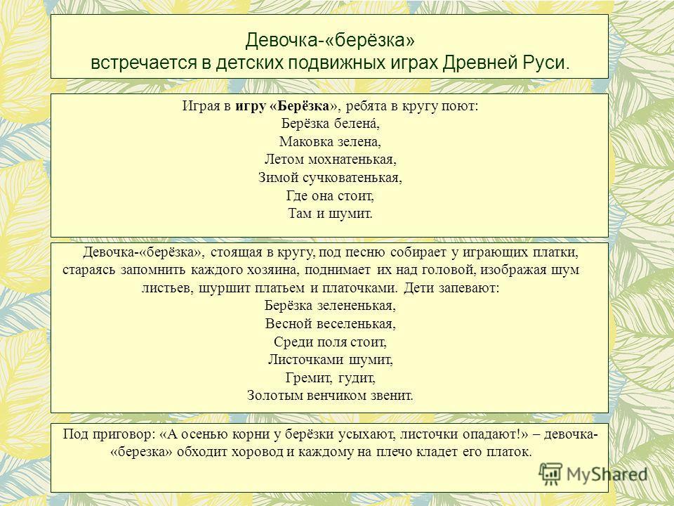 Девочка-«берёзка» встречается в детских подвижных играх Древней Руси. Играя в игру «Берёзка», ребята в кругу поют: Берёзка белена, Маковка зелена, Летом мохнатенькая, Зимой сучковатенькая, Где она стоит, Там и шумит. Девочка-«берёзка», стоящая в круг