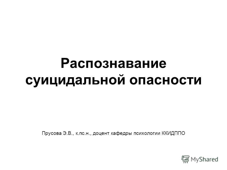 Распознавание суицидальной опасности Прусова Э.В., к.пс.н., доцент кафедры психологии ККИДППО