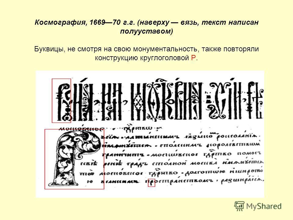 Космография, 166970 г.г. (наверху вязь, текст написан полууставом) Буквицы, не смотря на свою монументальность, также повторяли конструкцию круглоголовой Р.