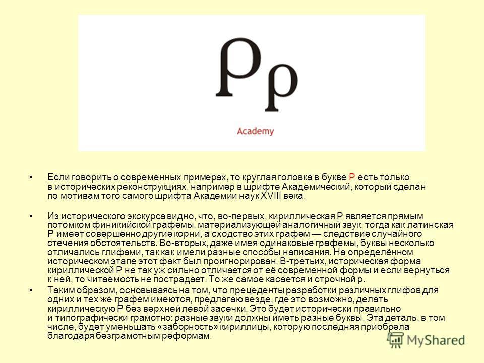 Если говорить о современных примерах, то круглая головка в букве Р есть только в исторических реконструкциях, например в шрифте Академический, который сделан по мотивам того самого шрифта Академии наук XVIII века. Из исторического экскурса видно, что